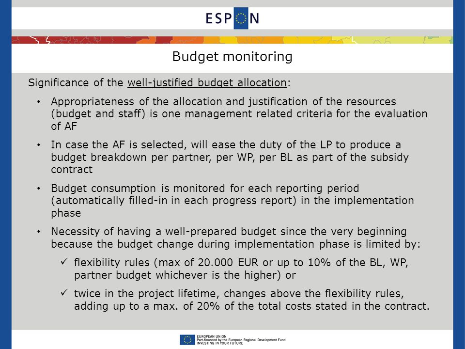 Budget monitoring Significance of the well-justified budget allocation: Appropriateness of the allocation and justification of the resources (budget and staff) is one management related criteria for the evaluation of AF In case the AF is selected, will ease the duty of the LP to produce a budget breakdown per partner, per WP, per BL as part of the subsidy contract Budget consumption is monitored for each reporting period (automatically filled-in in each progress report) in the implementation phase Necessity of having a well-prepared budget since the very beginning because the budget change during implementation phase is limited by: flexibility rules (max of 20.000 EUR or up to 10% of the BL, WP, partner budget whichever is the higher) or twice in the project lifetime, changes above the flexibility rules, adding up to a max.