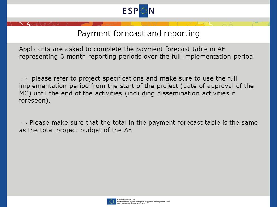 Payment forecast and reporting Applicants are asked to complete the payment forecast table in AF representing 6 month reporting periods over the full implementation period please refer to project specifications and make sure to use the full implementation period from the start of the project (date of approval of the MC) until the end of the activities (including dissemination activities if foreseen).