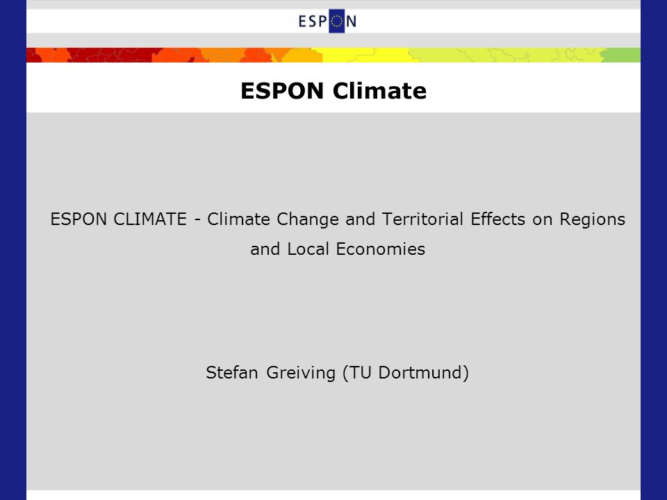 ESPON CLIMATE - Climate Change and Territorial Effects on Regions and Local Economies Stefan Greiving (TU Dortmund) ESPON Climate