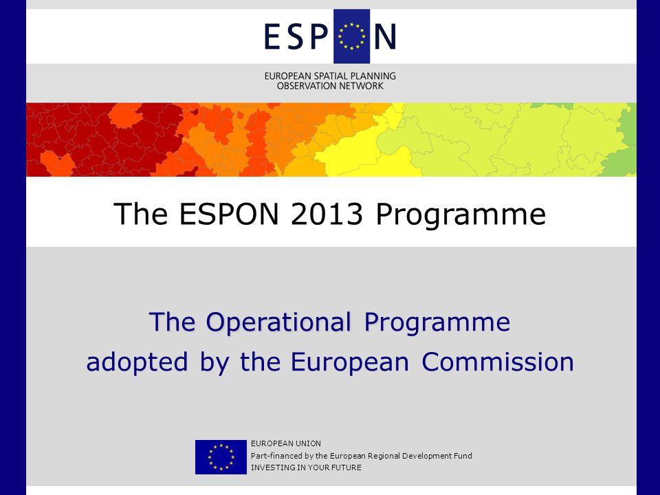 ESPON 2013 Programme Strategy Mission: –Support policy development in relation to territorial cohesion and a harmonious territorial development –Provide comparable information, evidence, analyses and scenarios on territorial structures and dynamics –Reveal territorial capital and potentials in support of the competitiveness of regions and larger territories Key principles: –Policy demand defines applied research themes –Use of results by stakeholders important –Improve the European knowledge base on territorial development and cohesion, including data, indicators, typologies, models and maps –Support European-wide understanding and involvement by communicating new comparable information for policy development