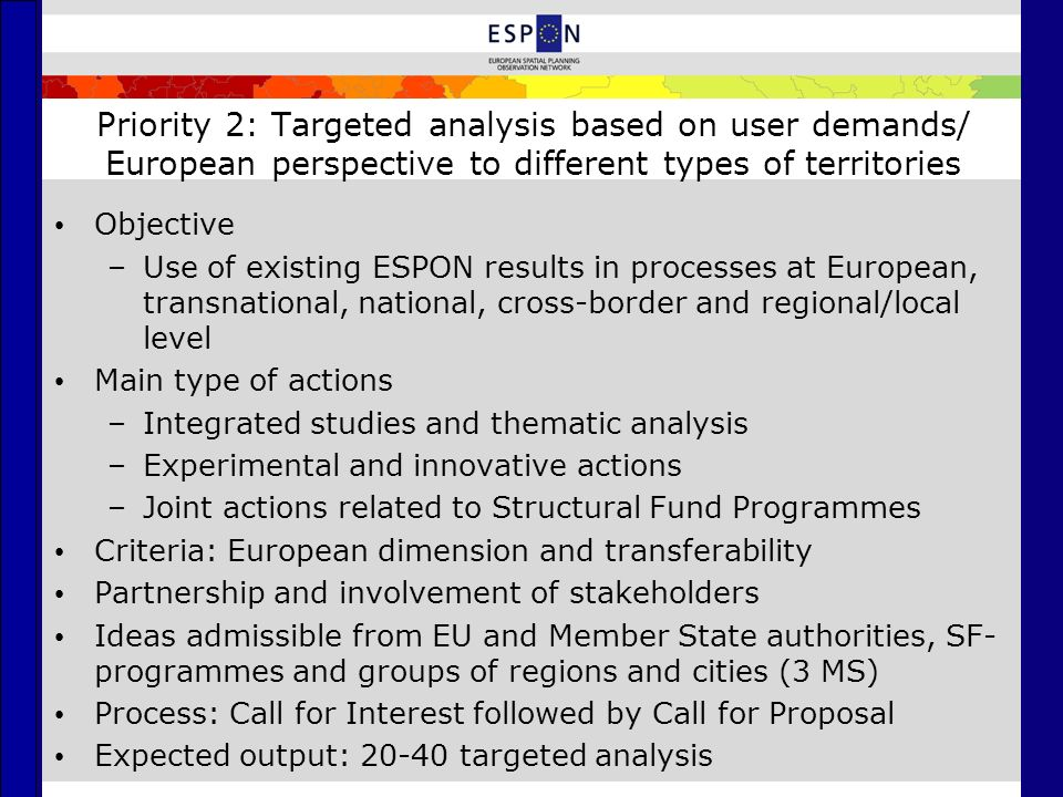 Priority 3: Scientific platform and tools/ Territorial indicators, data, analytical tools and scientific support Objective –Development and continuously update of scientific platform for applied territorial research Main types of actions –ESPON Database and data development, including data validation and improvement –Territorial indicators/indices and tools –Territorial Monitoring System and Reports –Targeted actions for updating indicators and maps Expected outputs –Updated and enlarged ESPON 2013 Database –New territorial indicators/indices –2-3 Territorial Monitoring Reports –New/updated indicators, maps, mapping facilities, models, methodologies, etc.