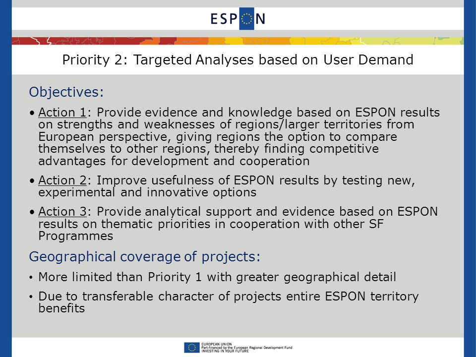 Priority 2: Targeted Analyses based on User Demand Objectives: Action 1: Provide evidence and knowledge based on ESPON results on strengths and weaknesses of regions/larger territories from European perspective, giving regions the option to compare themselves to other regions, thereby finding competitive advantages for development and cooperation Action 2: Improve usefulness of ESPON results by testing new, experimental and innovative options Action 3: Provide analytical support and evidence based on ESPON results on thematic priorities in cooperation with other SF Programmes Geographical coverage of projects: More limited than Priority 1 with greater geographical detail Due to transferable character of projects entire ESPON territory benefits