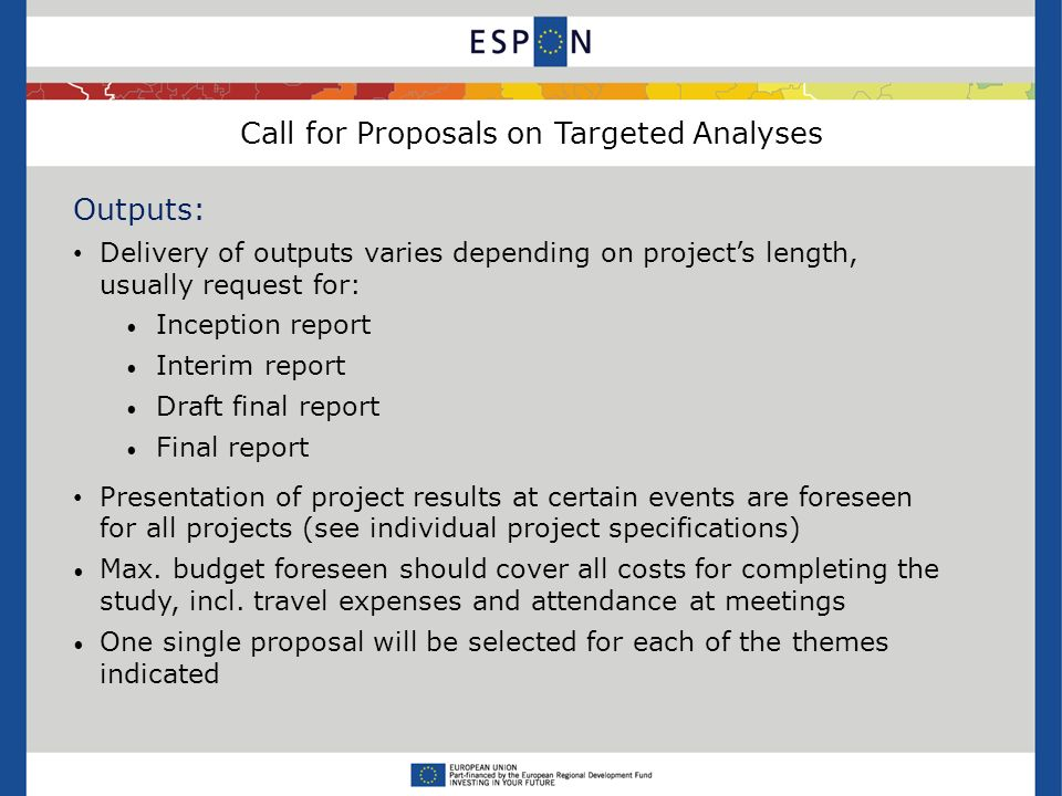 Call for Proposals on Targeted Analyses Outputs: Delivery of outputs varies depending on projects length, usually request for: Inception report Interim report Draft final report Final report Presentation of project results at certain events are foreseen for all projects (see individual project specifications) Max.
