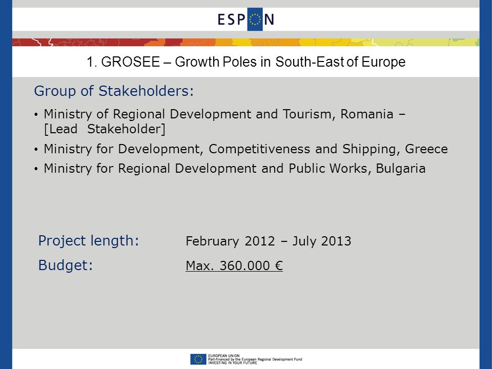 1. GROSEE – Growth Poles in South-East of Europe Group of Stakeholders: Ministry of Regional Development and Tourism, Romania – [Lead Stakeholder] Min
