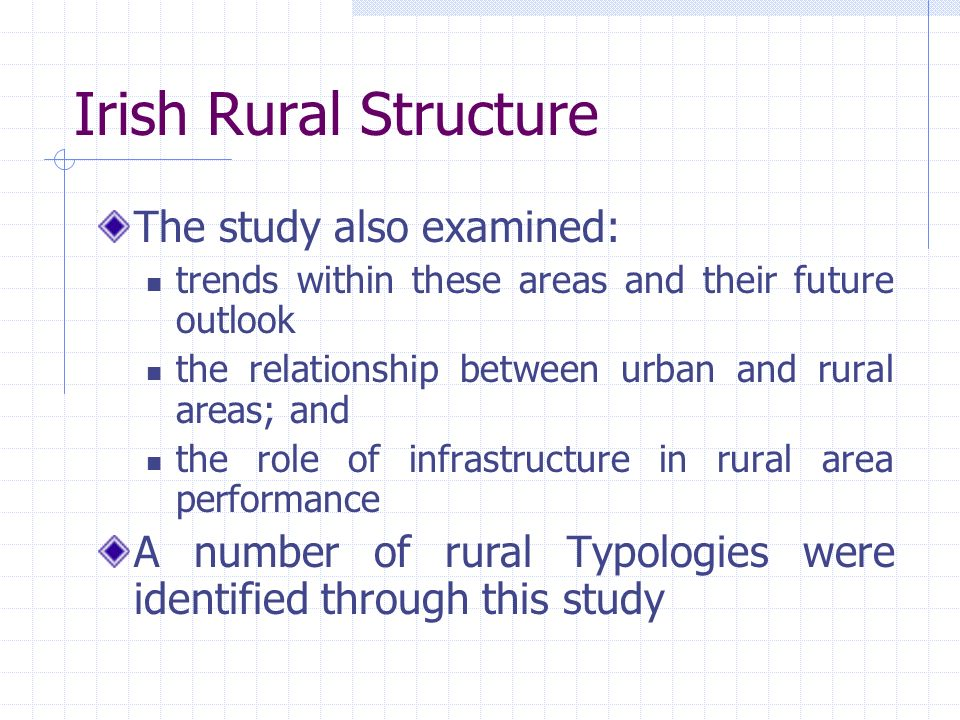Irish Rural Structure The study also examined: trends within these areas and their future outlook the relationship between urban and rural areas; and the role of infrastructure in rural area performance A number of rural Typologies were identified through this study