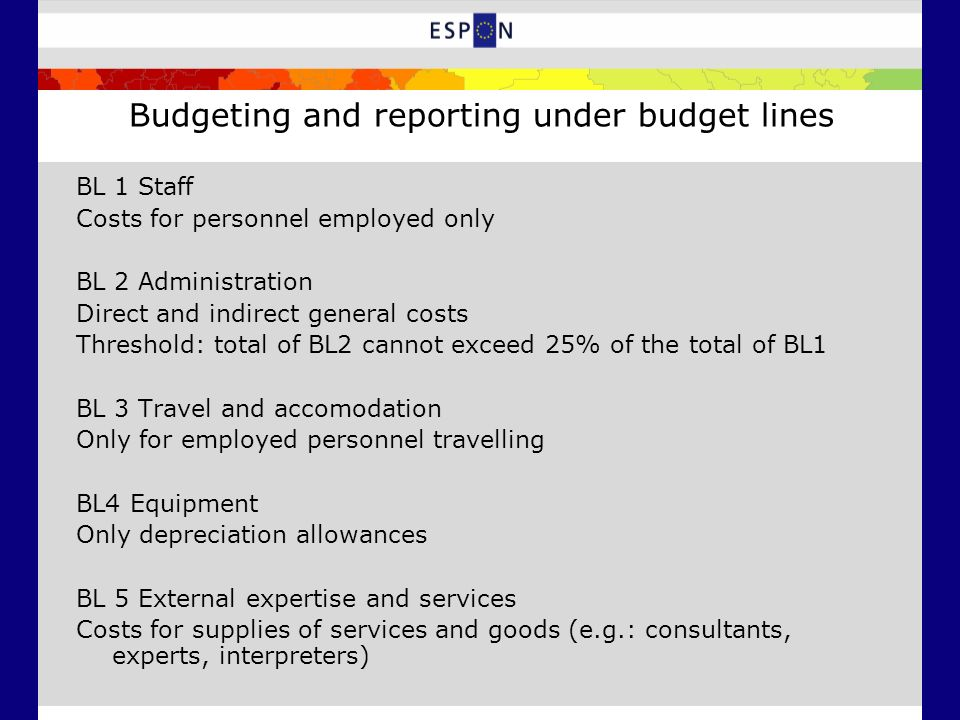 Budgeting and reporting under budget lines BL 1 Staff Costs for personnel employed only BL 2 Administration Direct and indirect general costs Threshol