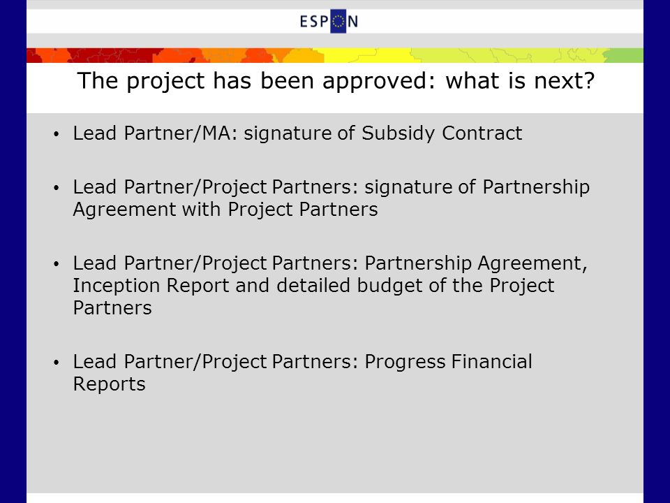 The project has been approved: what is next? Lead Partner/MA: signature of Subsidy Contract Lead Partner/Project Partners: signature of Partnership Ag