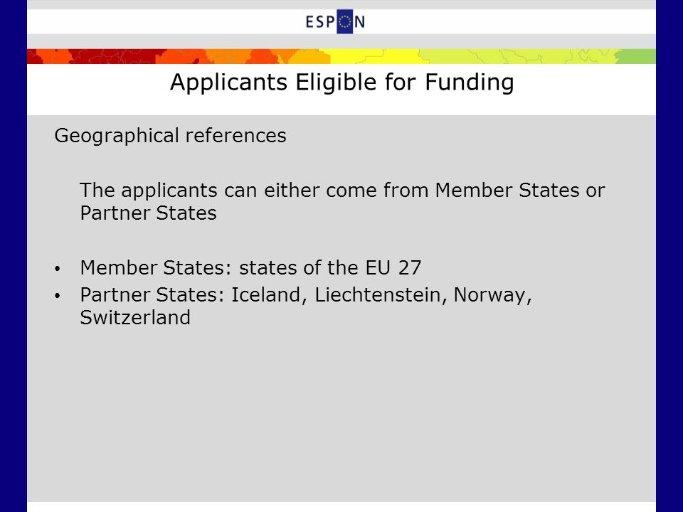 Applicants Eligible for Funding Geographical references The applicants can either come from Member States or Partner States Member States: states of t