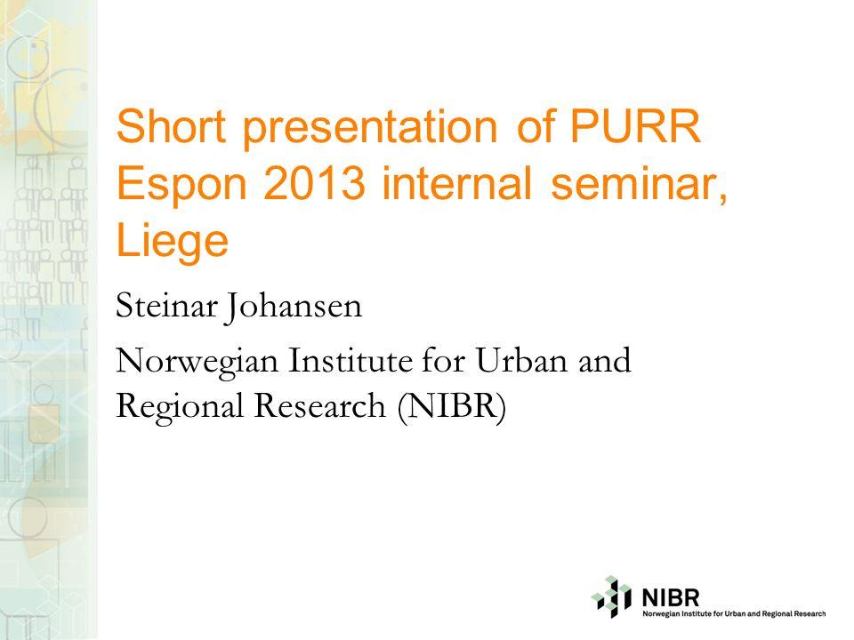 Short presentation of PURR Espon 2013 internal seminar, Liege Steinar Johansen Norwegian Institute for Urban and Regional Research (NIBR)
