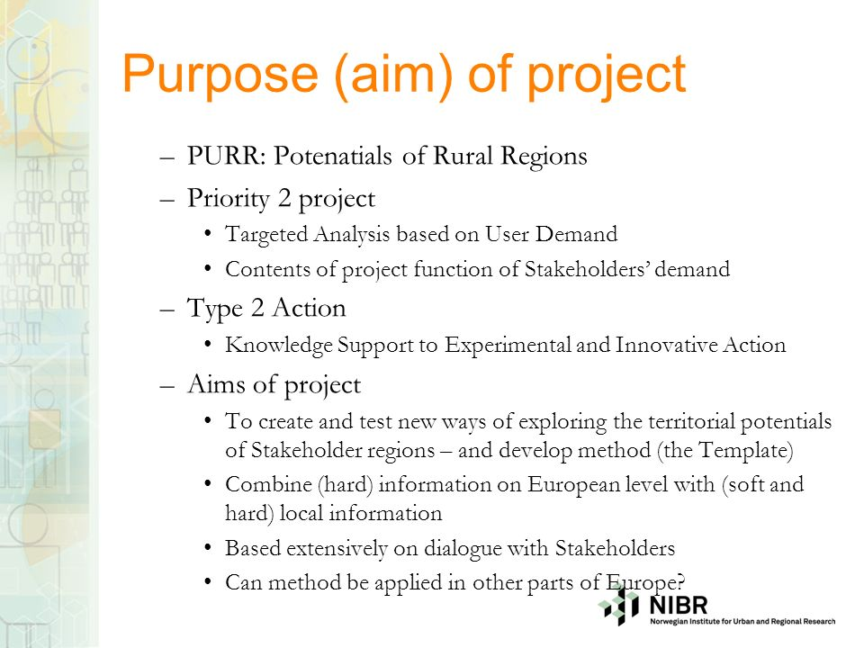 Purpose (aim) of project –PURR: Potenatials of Rural Regions –Priority 2 project Targeted Analysis based on User Demand Contents of project function of Stakeholders demand –Type 2 Action Knowledge Support to Experimental and Innovative Action –Aims of project To create and test new ways of exploring the territorial potentials of Stakeholder regions – and develop method (the Template) Combine (hard) information on European level with (soft and hard) local information Based extensively on dialogue with Stakeholders Can method be applied in other parts of Europe