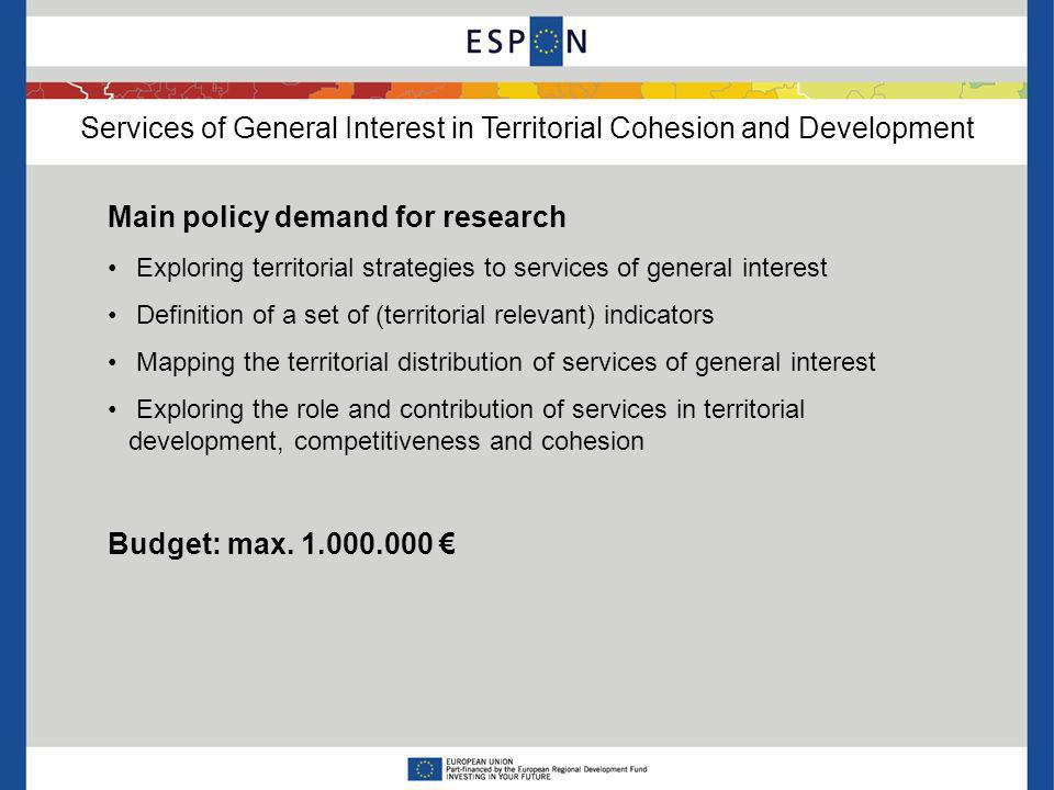 Services of General Interest in Territorial Cohesion and Development Main policy demand for research Exploring territorial strategies to services of general interest Definition of a set of (territorial relevant) indicators Mapping the territorial distribution of services of general interest Exploring the role and contribution of services in territorial development, competitiveness and cohesion Budget: max.