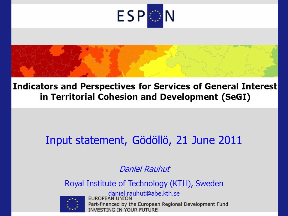 Input statement, Gödöllö, 21 June 2011 Daniel Rauhut Royal Institute of Technology (KTH), Sweden daniel.rauhut@abe.kth.se Indicators and Perspectives for Services of General Interest in Territorial Cohesion and Development (SeGI)