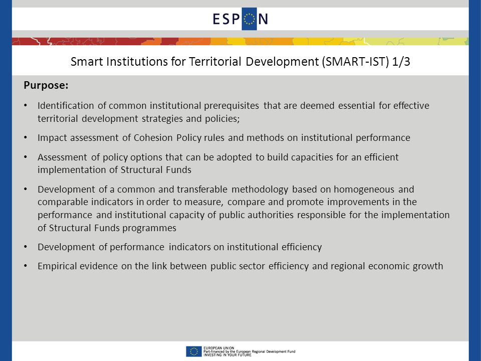 Smart Institutions for Territorial Development (SMART-IST) 2/3 Thematic scope : Overall thematic scope is the link between long term growth and high standard public institutions More focused thematic approached will be implemented in the 6 case studies areas Italy: policy interventions aiming at improving the capacity of planning and selecting effective projects; policy interventions able to build up territorial integrated development programmes, policy interventions aiming at improving the quality of collective services, policy interventions in the field of education at regional level France: decentralisation of the management of Operational Programmes, policy interventions in the field of innovation and solutions for effective cooperation between Managing Authority and Regional Authorities, programming and implementation of multi- regional programmes in the fields of river basins management and urban development Group of Stakeholders: Department for Development and Economic Cohesion of the Italian Ministry of Economic Development Interministerial Delegation for the Development and Competitiveness of Territories (DIACT) of the French Government