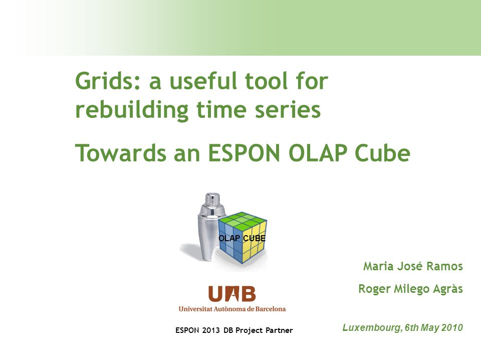 Grids: a useful tool for rebuilding time series Towards an ESPON OLAP Cube Luxembourg, 6th May 2010 Maria José Ramos Roger Milego Agràs OLAP CUBE ESPON 2013 DB Project Partner