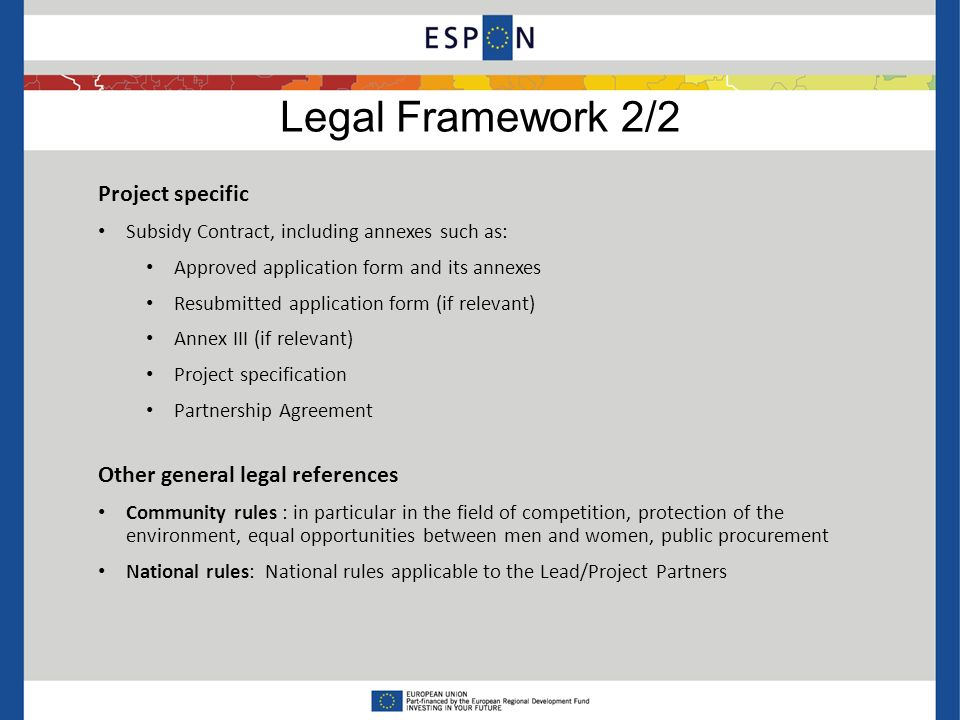 Legal Framework 2/2 Project specific Subsidy Contract, including annexes such as: Approved application form and its annexes Resubmitted application form (if relevant) Annex III (if relevant) Project specification Partnership Agreement Other general legal references Community rules : in particular in the field of competition, protection of the environment, equal opportunities between men and women, public procurement National rules: National rules applicable to the Lead/Project Partners
