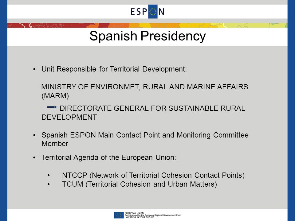 Spanish Presidency Unit Responsible for Territorial Development: MINISTRY OF ENVIRONMET, RURAL AND MARINE AFFAIRS (MARM) DIRECTORATE GENERAL FOR SUSTAINABLE RURAL DEVELOPMENT Spanish ESPON Main Contact Point and Monitoring Committee Member Territorial Agenda of the European Union: NTCCP (Network of Territorial Cohesion Contact Points) TCUM (Territorial Cohesion and Urban Matters)