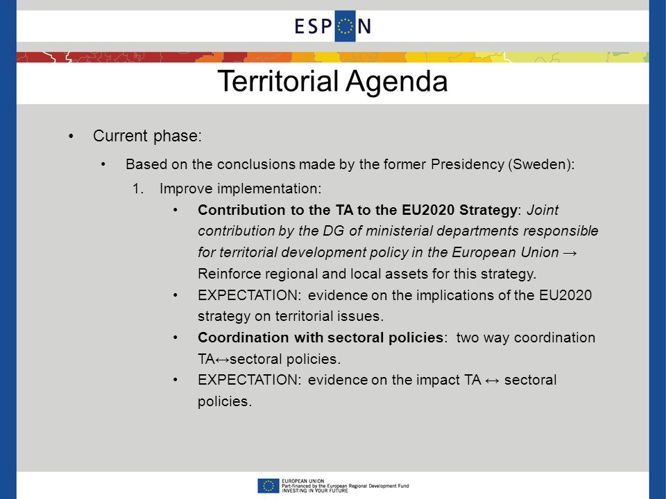 Territorial Agenda Current phase: Based on the conclusions made by the former Presidency (Sweden): 1.Improve implementation: Contribution to the TA to the EU2020 Strategy: Joint contribution by the DG of ministerial departments responsible for territorial development policy in the European Union Reinforce regional and local assets for this strategy.