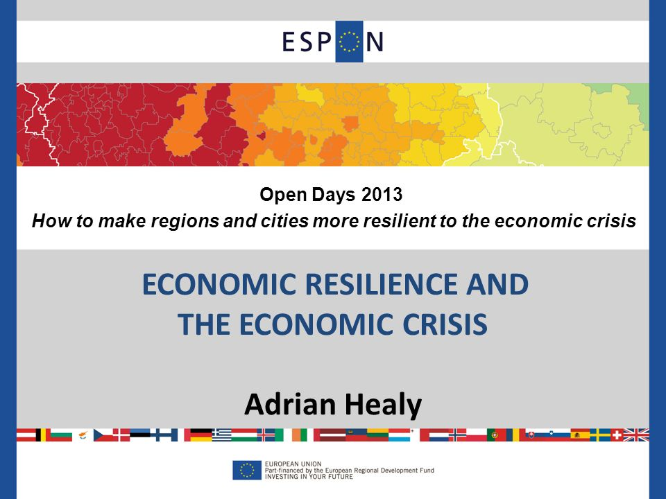ECONOMIC RESILIENCE AND THE ECONOMIC CRISIS Adrian Healy Open Days 2013 How to make regions and cities more resilient to the economic crisis