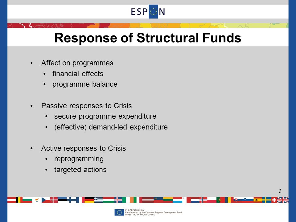 Affect on programmes financial effects programme balance Passive responses to Crisis secure programme expenditure (effective) demand-led expenditure Active responses to Crisis reprogramming targeted actions Response of Structural Funds 6