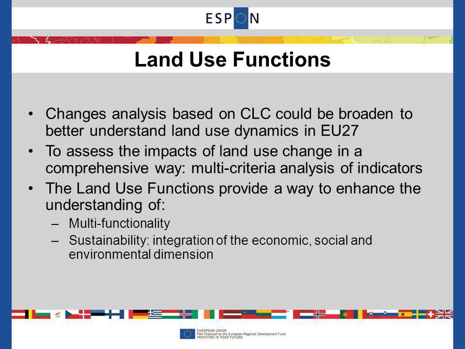 Land Use Functions Changes analysis based on CLC could be broaden to better understand land use dynamics in EU27 To assess the impacts of land use change in a comprehensive way: multi-criteria analysis of indicators The Land Use Functions provide a way to enhance the understanding of: –Multi-functionality –Sustainability: integration of the economic, social and environmental dimension