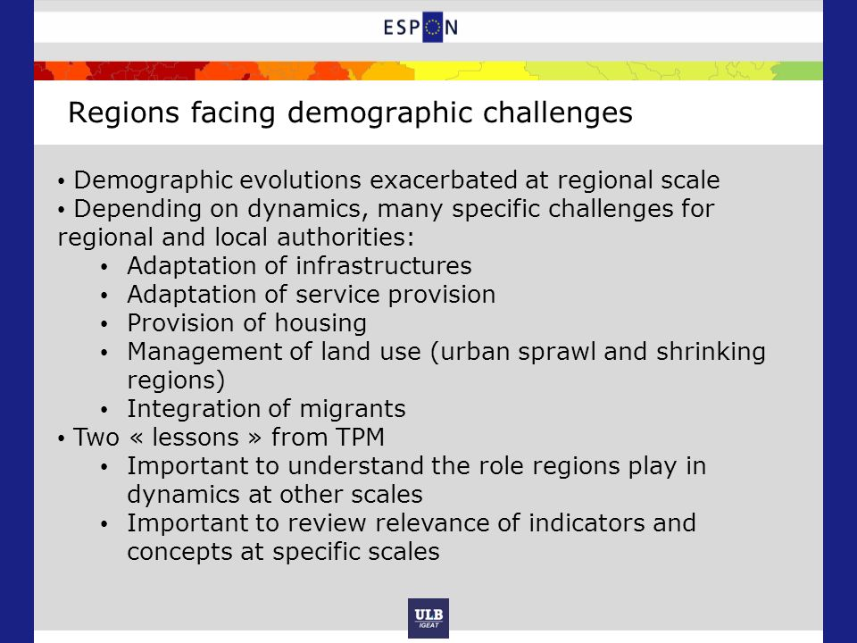 Regions facing demographic challenges Demographic evolutions exacerbated at regional scale Depending on dynamics, many specific challenges for regional and local authorities: Adaptation of infrastructures Adaptation of service provision Provision of housing Management of land use (urban sprawl and shrinking regions) Integration of migrants Two « lessons » from TPM Important to understand the role regions play in dynamics at other scales Important to review relevance of indicators and concepts at specific scales