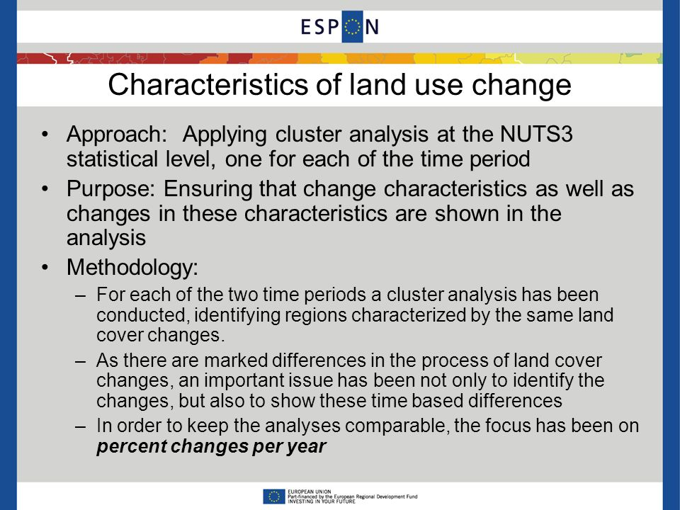 Characteristics of land use change Approach: Applying cluster analysis at the NUTS3 statistical level, one for each of the time period Purpose: Ensuring that change characteristics as well as changes in these characteristics are shown in the analysis Methodology: –For each of the two time periods a cluster analysis has been conducted, identifying regions characterized by the same land cover changes.