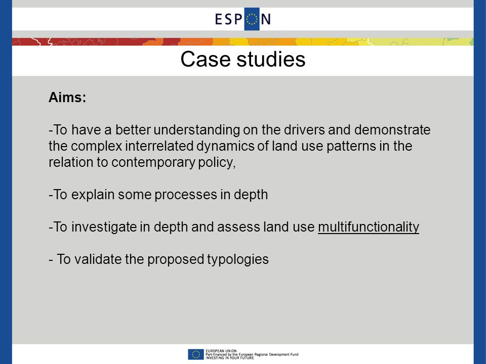 Case studies Aims: -To have a better understanding on the drivers and demonstrate the complex interrelated dynamics of land use patterns in the relation to contemporary policy, -To explain some processes in depth -To investigate in depth and assess land use multifunctionality - To validate the proposed typologies