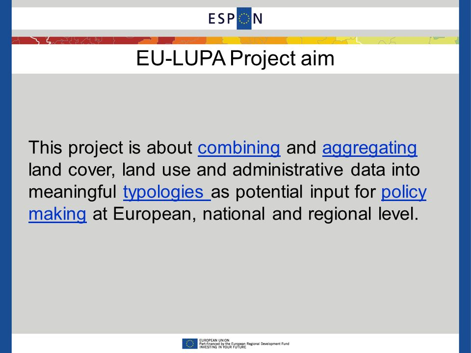 EU-LUPA Project aim This project is about combining and aggregating land cover, land use and administrative data into meaningful typologies as potential input for policy making at European, national and regional level.