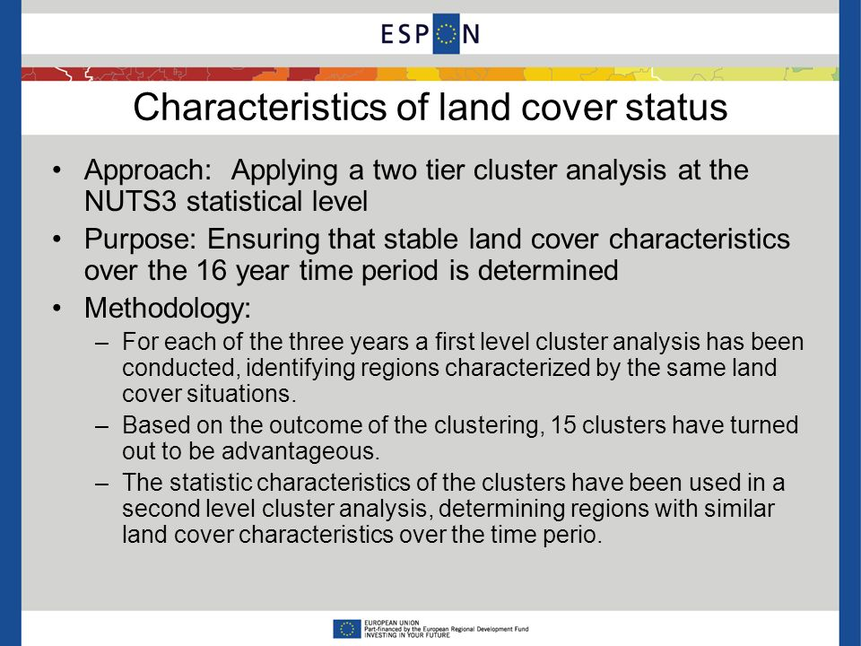 Characteristics of land cover status Approach: Applying a two tier cluster analysis at the NUTS3 statistical level Purpose: Ensuring that stable land cover characteristics over the 16 year time period is determined Methodology: –For each of the three years a first level cluster analysis has been conducted, identifying regions characterized by the same land cover situations.