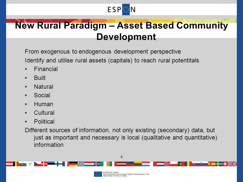 From exogenous to endogenous development perspective Identify and utilise rural assets (capitals) to reach rural potentitals Financial Built Natural Social Human Cultural Political Different sources of information, not only existing (secondary) data, but just as important and necessary is local (qualitative and quantitative) information New Rural Paradigm – Asset Based Community Development 4