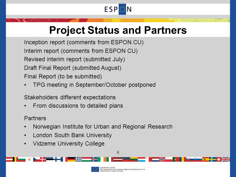 Inception report (comments from ESPON CU) Interim report (comments from ESPON CU) Revised interim report (submitted July) Draft Final Report (submitted August) Final Report (to be submitted) TPG meeting in September/October postponed Stakeholders different expectations From discussions to detailed plans Partners Norwegian Institute for Urban and Regional Research London South Bank University Vidzeme University College Project Status and Partners 6