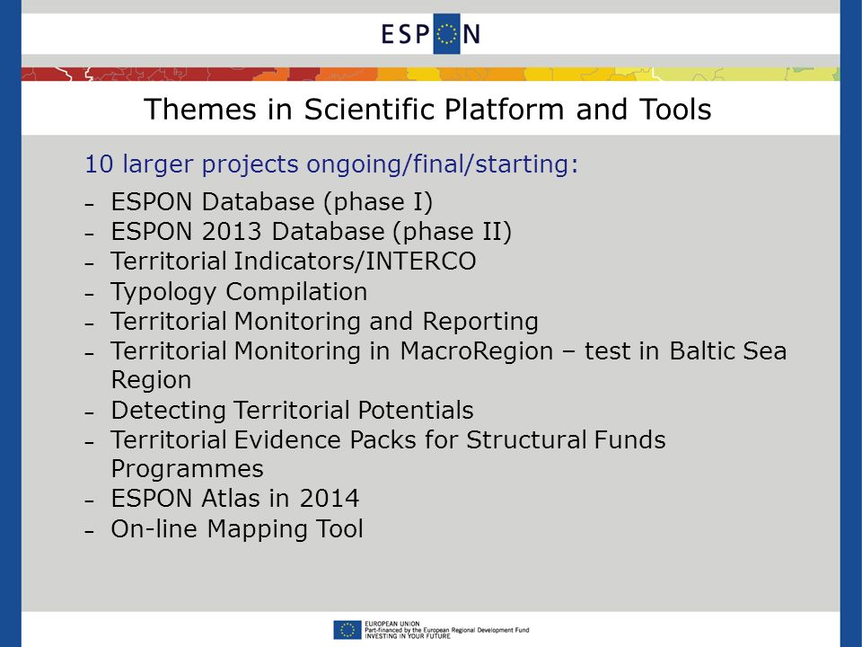Themes in Scientific Platform and Tools 10 larger projects ongoing/final/starting: – ESPON Database (phase I) – ESPON 2013 Database (phase II) – Territorial Indicators/INTERCO – Typology Compilation – Territorial Monitoring and Reporting – Territorial Monitoring in MacroRegion – test in Baltic Sea Region – Detecting Territorial Potentials – Territorial Evidence Packs for Structural Funds Programmes – ESPON Atlas in 2014 – On-line Mapping Tool