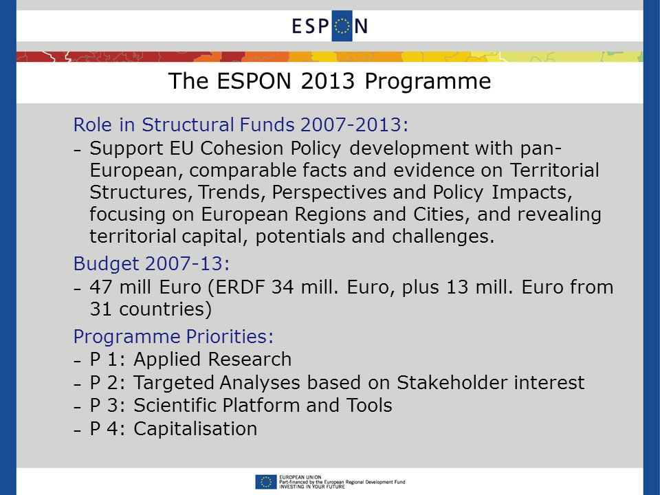 The ESPON 2013 Programme Role in Structural Funds : – Support EU Cohesion Policy development with pan- European, comparable facts and evidence on Territorial Structures, Trends, Perspectives and Policy Impacts, focusing on European Regions and Cities, and revealing territorial capital, potentials and challenges.