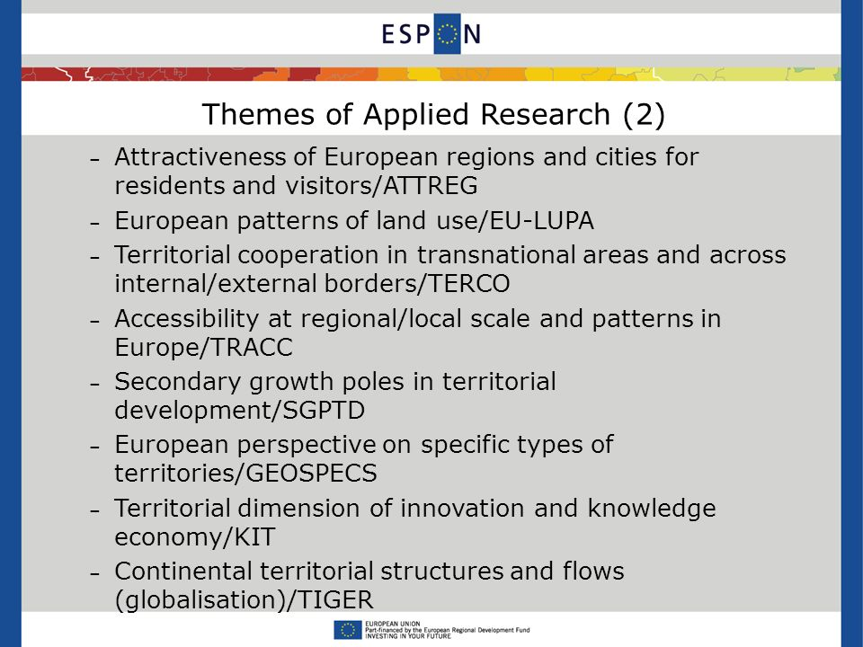 Themes of Applied Research (2) – Attractiveness of European regions and cities for residents and visitors/ATTREG – European patterns of land use/EU-LUPA – Territorial cooperation in transnational areas and across internal/external borders/TERCO – Accessibility at regional/local scale and patterns in Europe/TRACC – Secondary growth poles in territorial development/SGPTD – European perspective on specific types of territories/GEOSPECS – Territorial dimension of innovation and knowledge economy/KIT – Continental territorial structures and flows (globalisation)/TIGER