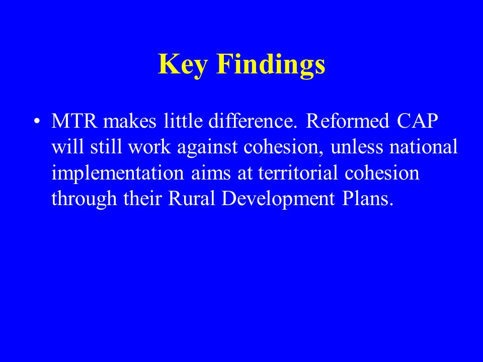 Key Findings MTR makes little difference. Reformed CAP will still work against cohesion, unless national implementation aims at territorial cohesion t