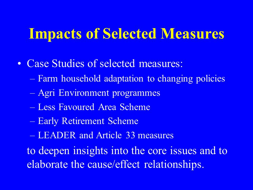 Impacts of Selected Measures Case Studies of selected measures: –Farm household adaptation to changing policies –Agri Environment programmes –Less Fav