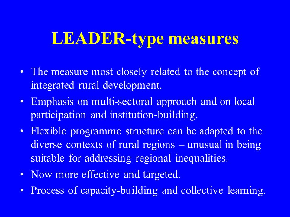 LEADER-type measures The measure most closely related to the concept of integrated rural development. Emphasis on multi-sectoral approach and on local