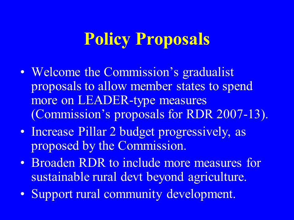 Policy Proposals Welcome the Commissions gradualist proposals to allow member states to spend more on LEADER-type measures (Commissions proposals for RDR 2007-13).