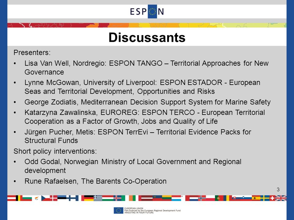 Presenters: Lisa Van Well, Nordregio: ESPON TANGO – Territorial Approaches for New Governance Lynne McGowan, University of Liverpool: ESPON ESTADOR - European Seas and Territorial Development, Opportunities and Risks George Zodiatis, Mediterranean Decision Support System for Marine Safety Katarzyna Zawalinska, EUROREG: ESPON TERCO - European Territorial Cooperation as a Factor of Growth, Jobs and Quality of Life Jürgen Pucher, Metis: ESPON TerrEvi – Territorial Evidence Packs for Structural Funds Short policy interventions: Odd Godal, Norwegian Ministry of Local Government and Regional development Rune Rafaelsen, The Barents Co-Operation Discussants 3