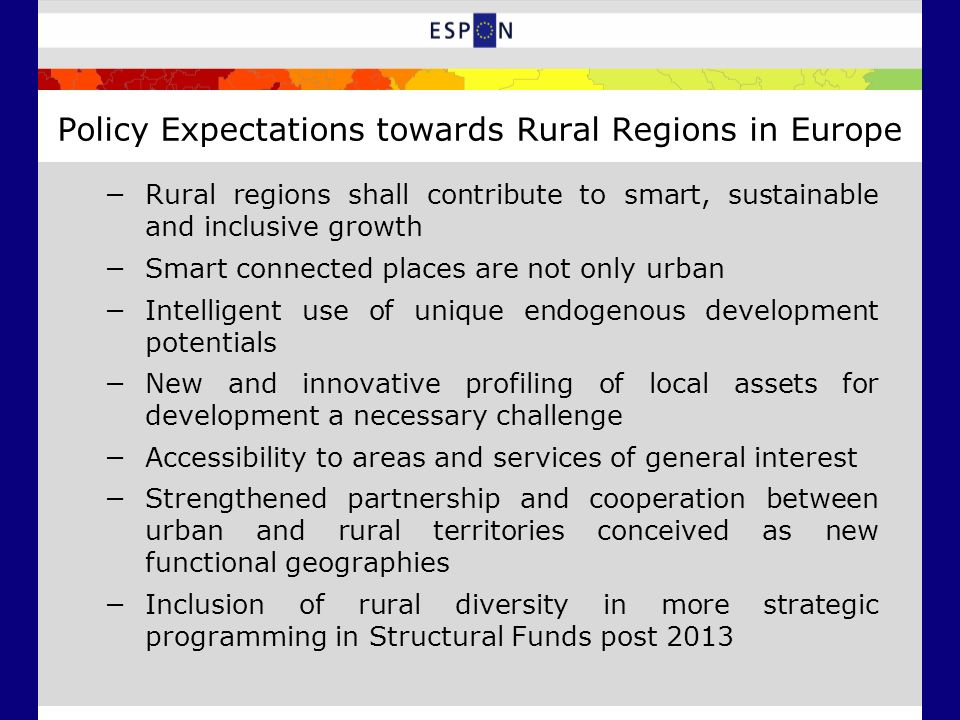 Policy Expectations towards Rural Regions in Europe Rural regions shall contribute to smart, sustainable and inclusive growth Smart connected places are not only urban Intelligent use of unique endogenous development potentials New and innovative profiling of local assets for development a necessary challenge Accessibility to areas and services of general interest Strengthened partnership and cooperation between urban and rural territories conceived as new functional geographies Inclusion of rural diversity in more strategic programming in Structural Funds post 2013