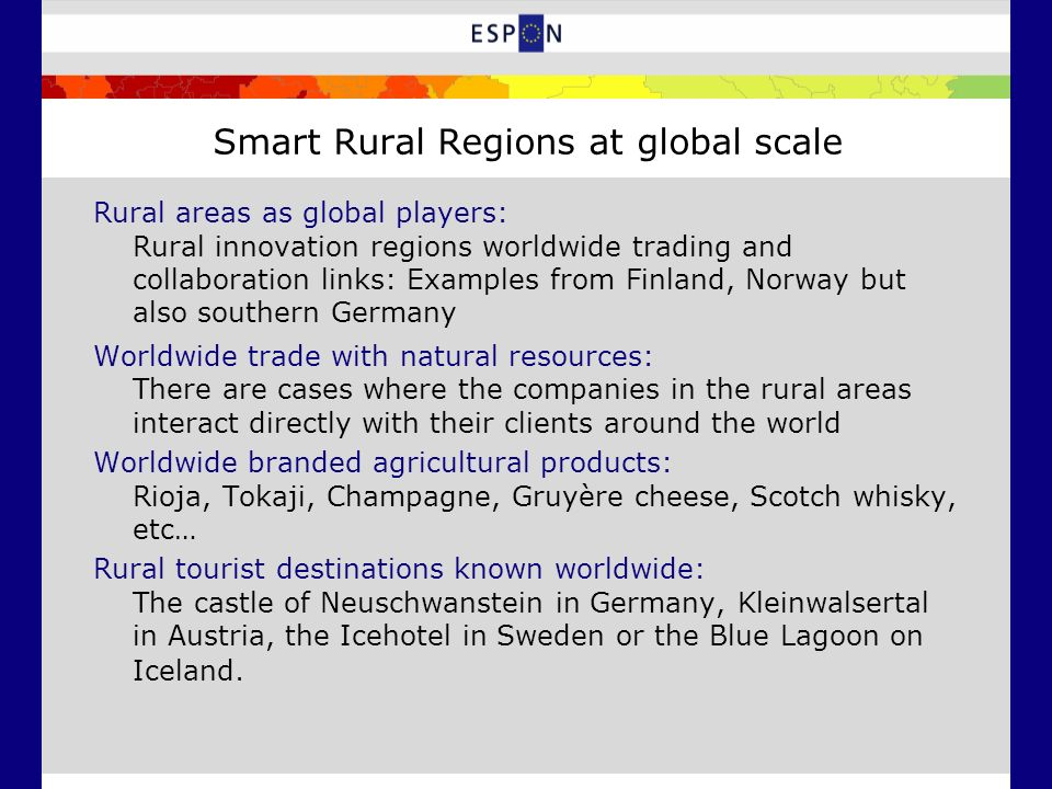 Smart Rural Regions at global scale Rural areas as global players: Rural innovation regions worldwide trading and collaboration links: Examples from Finland, Norway but also southern Germany Worldwide trade with natural resources: There are cases where the companies in the rural areas interact directly with their clients around the world Worldwide branded agricultural products: Rioja, Tokaji, Champagne, Gruyère cheese, Scotch whisky, etc… Rural tourist destinations known worldwide: The castle of Neuschwanstein in Germany, Kleinwalsertal in Austria, the Icehotel in Sweden or the Blue Lagoon on Iceland.