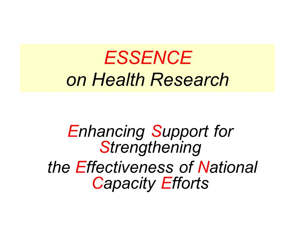Conclusions (1) ESSENCE is an initiative of research funders committed to finding efficient methods of strengthening research capacity for health in low income countries in Africa in a concerted way in the spirit of the Paris Agenda Research in and by low income countries requires the presence of robust in-country research capacity Sustainable research capacity strengthening for health is more than research project support involving individual training; it requires support to the basis for performing research as defined by funded institutions