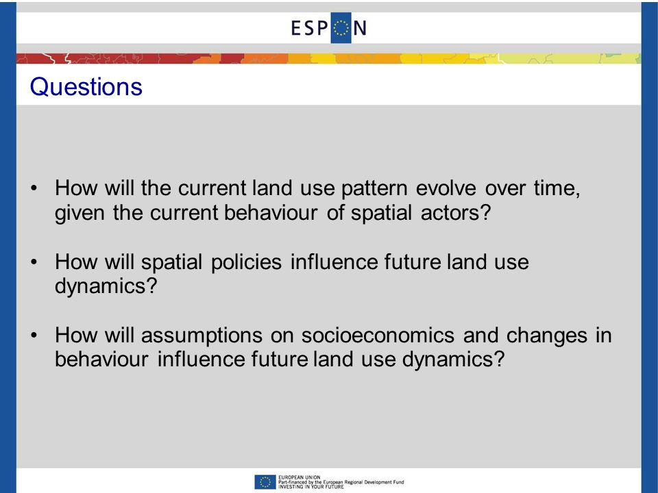 Questions How will the current land use pattern evolve over time, given the current behaviour of spatial actors? How will spatial policies influence f