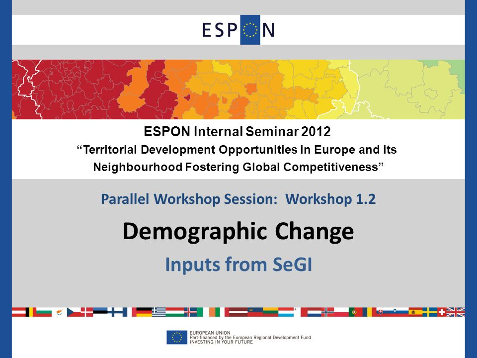 Parallel Workshop Session: Workshop 1.2 Demographic Change Inputs from SeGI ESPON Internal Seminar 2012 Territorial Development Opportunities in Europe and its Neighbourhood Fostering Global Competitiveness