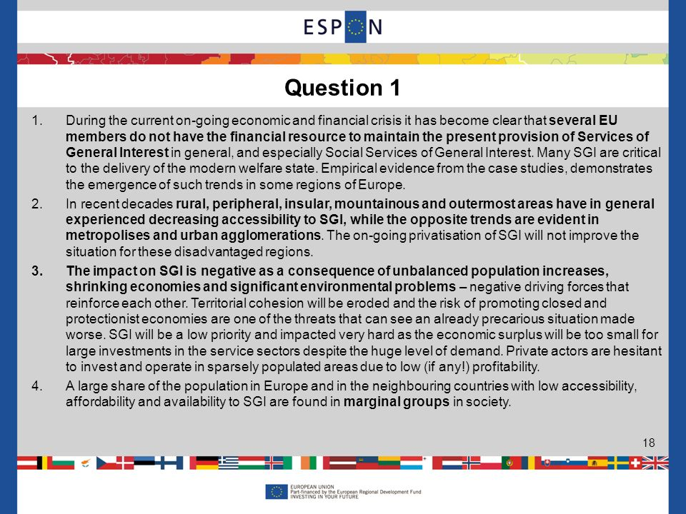Question 1 18 1.During the current on-going economic and financial crisis it has become clear that several EU members do not have the financial resource to maintain the present provision of Services of General Interest in general, and especially Social Services of General Interest.