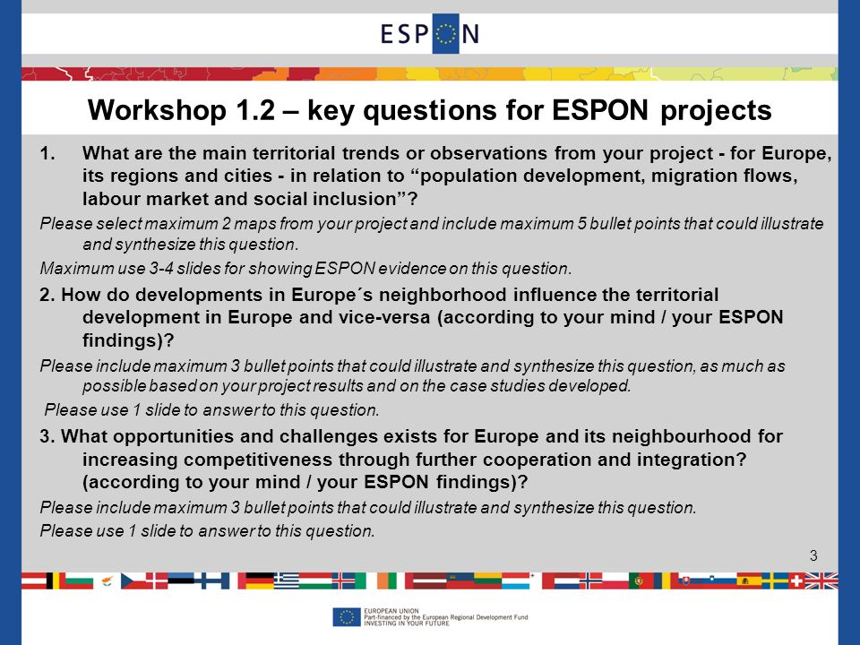 Workshop 1.2 – key questions for ESPON projects 3 1.What are the main territorial trends or observations from your project - for Europe, its regions and cities - in relation to population development, migration flows, labour market and social inclusion.