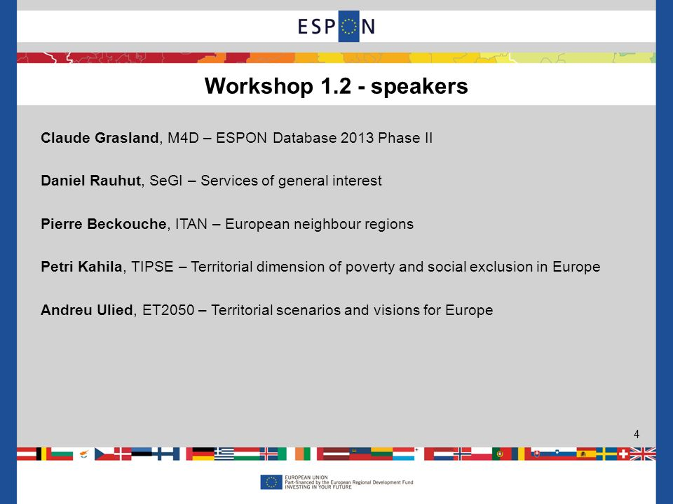 Workshop speakers 4 Claude Grasland, M4D – ESPON Database 2013 Phase II Daniel Rauhut, SeGI – Services of general interest Pierre Beckouche, ITAN – European neighbour regions Petri Kahila, TIPSE – Territorial dimension of poverty and social exclusion in Europe Andreu Ulied, ET2050 – Territorial scenarios and visions for Europe
