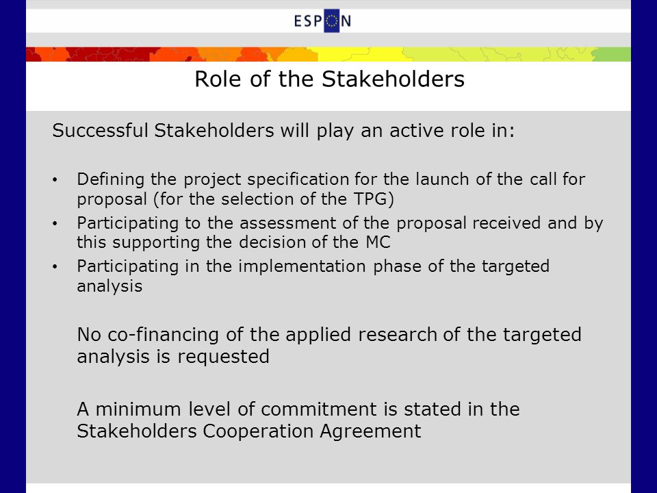 Role of the Stakeholders Successful Stakeholders will play an active role in: Defining the project specification for the launch of the call for proposal (for the selection of the TPG) Participating to the assessment of the proposal received and by this supporting the decision of the MC Participating in the implementation phase of the targeted analysis No co-financing of the applied research of the targeted analysis is requested A minimum level of commitment is stated in the Stakeholders Cooperation Agreement
