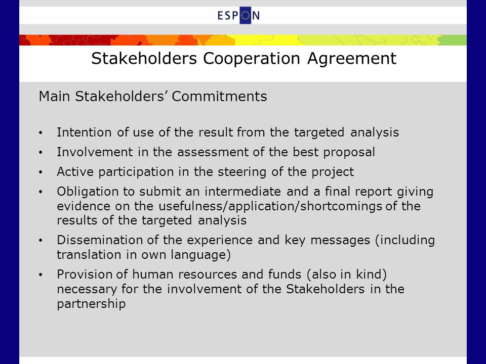 Stakeholders Cooperation Agreement Main Stakeholders Commitments Intention of use of the result from the targeted analysis Involvement in the assessment of the best proposal Active participation in the steering of the project Obligation to submit an intermediate and a final report giving evidence on the usefulness/application/shortcomings of the results of the targeted analysis Dissemination of the experience and key messages (including translation in own language) Provision of human resources and funds (also in kind) necessary for the involvement of the Stakeholders in the partnership