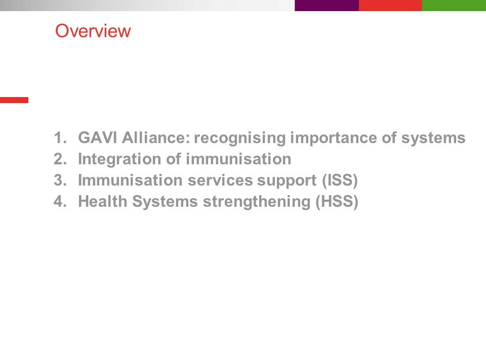 Overview 1.GAVI Alliance: recognising importance of systems 2.Integration of immunisation 3.Immunisation services support (ISS) 4.Health Systems stren